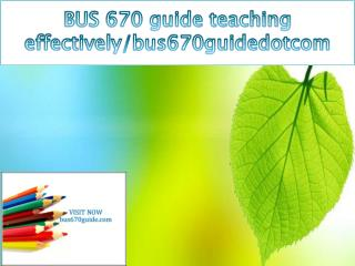 BUS 670 guide teaching effectively/bus670guidedotcom