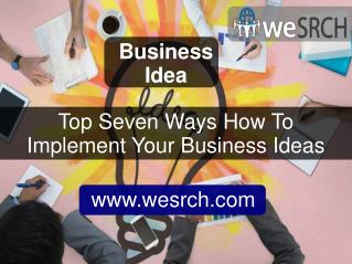 Top Seven Ways How To Implement Your Business Ideas