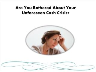 Are You Bothered About Your Unforeseen Cash Crisis?