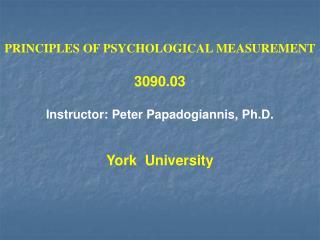 PRINCIPLES OF PSYCHOLOGICAL MEASUREMENT  3090.03  Instructor: Peter Papadogiannis, Ph.D.   York  University