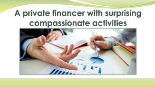 A private financer with surprising compassionate activities