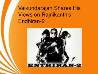 Vaikundarajan Shares His Views on Rajnikanth's Endhiran-2