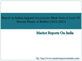 Report on Indian Apparel Accessories Made from at Least 50-Percent Plastic or Rubber [2016-2021]