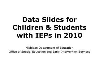Data Slides for Children  Students with IEPs in 2010  Michigan Department of Education   Office of Special Education and