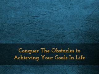 Conquer The Obstacles to Achieving Your Goals In Life
