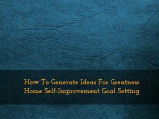 How To Generate Ideas For Greatness Home Self-Improvement Goal Setting