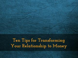 Ten Tips for Transforming Your Relationship to Money
