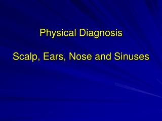 Physical Diagnosis  Scalp, Ears, Nose and Sinuses