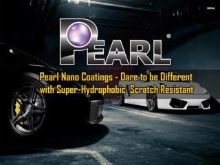 Pearl Nano Coatings - Dare to be Different with Super-Hydrophobic Scratch Resistant