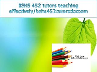BSHS 452 tutors teaching effectively/bshs452tutorsdotcom