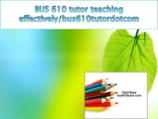 BUS 610 tutor teaching effectively/bus610tutordotcom