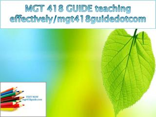 MGT 418 GUIDE teaching effectively/mgt418guidedotcom