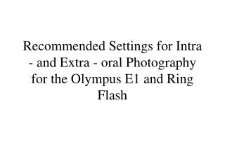 Recommended Settings for Intra - and Extra - oral Photography  for the Olympus E1 and Ring Flash