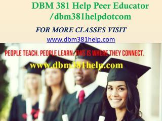 DBM 381 Help Peer Educator /dbm381helpdotcom