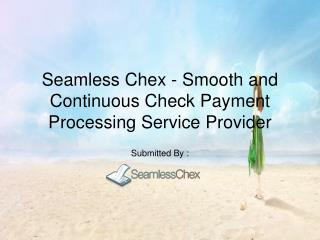 Seamless Chex - Smooth and Continuous Check Payment Processing Service Provider