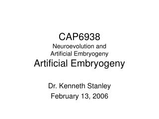 CAP6938 Neuroevolution and  Artificial Embryogeny Artificial Embryogeny