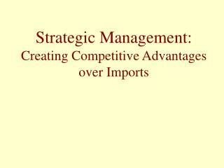 Strategic Management:  Creating Competitive Advantages over Imports