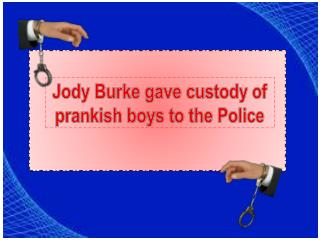 Jody burke gave custody of prankish boys to the police