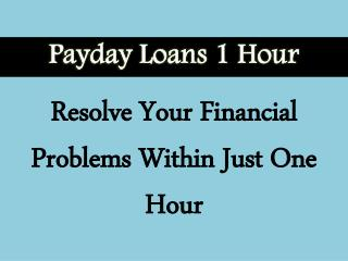 Payday Loans 1 Hour: Right Choice For People Looking To Manage Their Monthly Financial Expenses