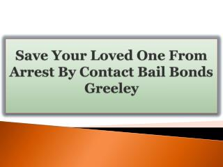 Save Your Loved One From Arrest By Contact Bail Bonds Greeley