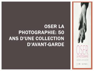 Oser la photographie  50 ans d'une collection d'avant-garde