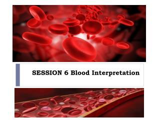 SESSION 6 Blood Interpretation