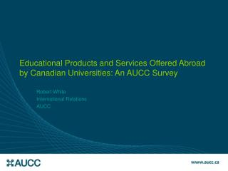 Educational Products and Services Offered Abroad by Canadian Universities: An AUCC Survey
