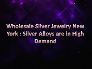 Wholesale Silver Jewelry New York : Silver Alloys are in High Demand