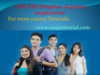 COM 530 Slingshot Academy /snaptutorial.com