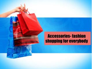 Accessories- fashion shopping for everybody