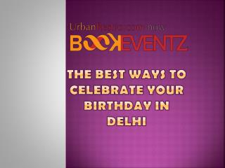 The Best ways to celebrate your birthday in Delhi