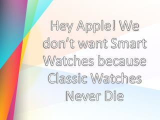 Hey Apple! We don't want Smart Watches because Classic Watches Never Die