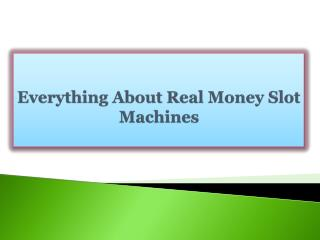 Everything About Real Money Slot Machines