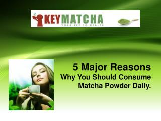 5 Major Reasons Why You Should Consume Matcha Powder DailY