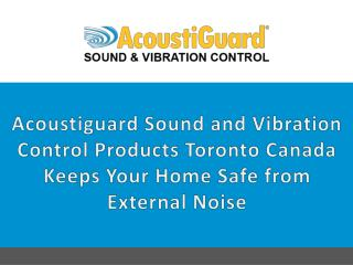AcoustiGuard Sound and Vibration Control Products Toronto Canada keeps your home safe from external noise