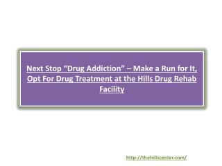 Next Stop �Drug Addiction� � Make a Run for It, Opt For Drug Treatment at the Hills Drug Rehab Facility