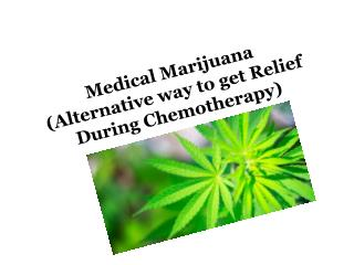 Medical Marijuana( Alternative way to get Relief During Chemotherapy Alternative way to get Relief During Chemotherapy)