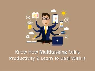 Know how Multitasking ruins Productivity and Learn to Deal with It