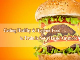 Getting Healthy & Hygienic Food in Train Is Not a Hassle Anymore