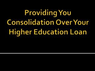 Providing You Consolidation Over Your Higher Education Loan