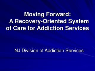 Moving Forward:   A Recovery-Oriented System of Care for Addiction Services