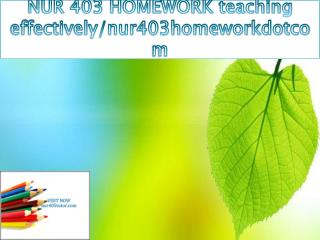 NUR 403 HOMEWORK teaching effectively/nur403homeworkdotcom