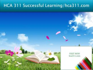 HCA 311 Successful Learning/hca311dotcom