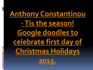 Anthony Constantinou - Tis the season! Google doodles to celebrate first day of Christmas Holidays 2015