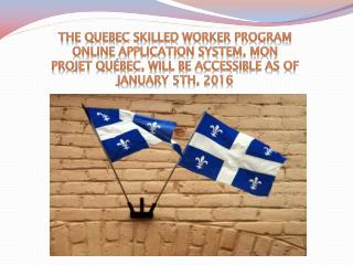 The Quebec Skilled Worker Program online application system, Mon projet Qu�bec, will be accessible as of January 5th, 20