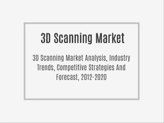 3D Scanning Market Analysis, Industry Trends, Competitive Strategies And Segment Forecast, 2012 To 2020
