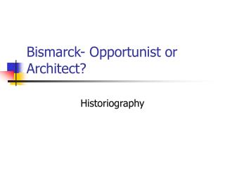 Bismarck- Opportunist or Architect