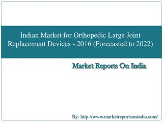 Indian Market for Orthopedic Large Joint Replacement Devices - 2016 (Forecasted to 2022)