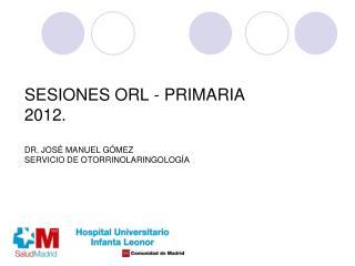 SESIONES ORL - PRIMARIA  2012.  DR. JOS  MANUEL G MEZ SERVICIO DE OTORRINOLARINGOLOG A