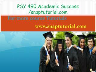 PSY 490 Academic Success / snaptutorial.com